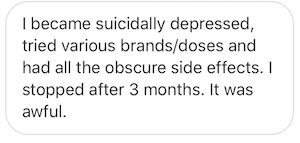 I became suicidal and depressed, tried various brands/doses [of birth control] and experienced all the obscure side effects. I was stopped after 3 months. It was awful.