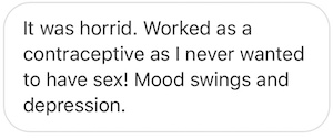 [Synthetic birth control] was horrid. Worked as a contraceptive as I never wanted to have sex! Mood Mood swings and depression.