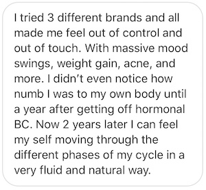 I tried 3 different brands [of synthetic hormones] and all made me feel out of control and out of touch. With massive mood swings, weight gain, acne, and more. I didn't even notice how numb I was to my own body until a year after getting off hormonal BC. Now 2 years later I can feel myself moving through the different phases of my cycle in a very fluid and natural way.