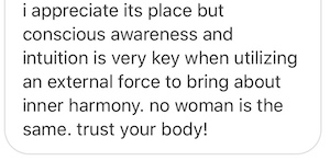 I appreciate [birth control's] place but conscious awareness and intuition is very key when utilizing an external force to bring about inner harmony. No woman is the same. Trust your body!